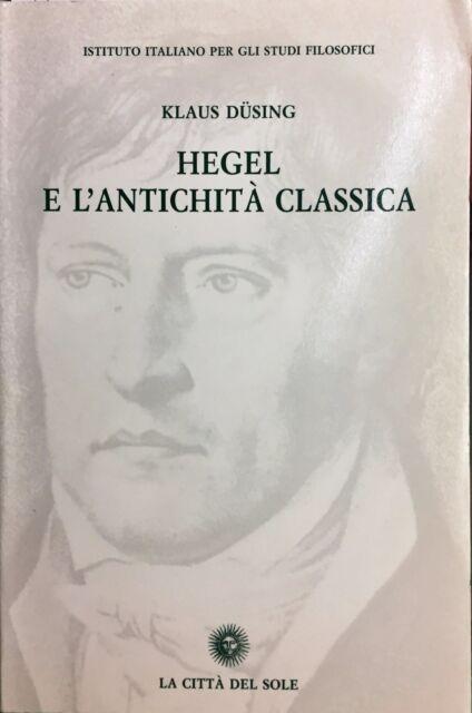 (Filosofia) K. Düsing - HEGEL E L'ANTICHITÀ CLASSICA - La Città Del Sole 2001