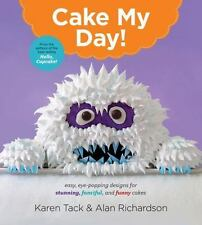 Cake My Day! : Easy, Eye-Popping Designs for Stunning, Fanciful and Funny Cakes by Karen Tack and Alan Richardson (2015, Paperback)