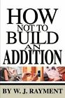 How Not to Build an Addition by W J Rayment (Paperback / softback, 2002)