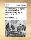 The Necessity of a Plot: Or, Reasons for a Standing Army. by a Friend to K. G. by To K G Friend to K G (Paperback / softback, 2010)