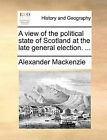 A View of the Political State of Scotland at the Late General Election. ... by Alexander MacKenzie (Paperback / softback, 2010)