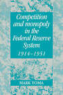Competition and Monopoly in the Federal Reserve System, 1914-1951: A Microeconomic Approach to Monetary History by Mark Toma (Paperback, 2005)
