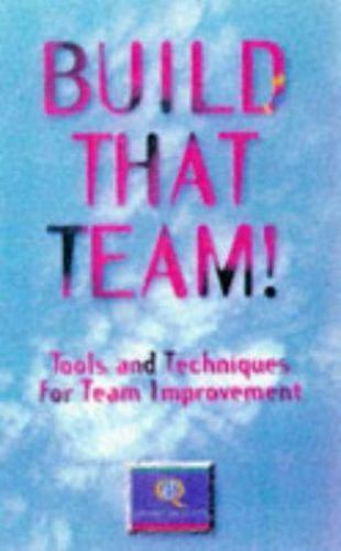 Build That Team!: Tools and Techniques for Team Improvement (How to Be Better)