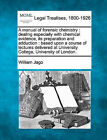 A Manual of Forensic Chemistry: Dealing Especially with Chemical Evidence, Its Preparation and Adduction: Based Upon a Course of Lectures Delivered at University College, University of London. by William Jago (Paperback / softback, 2010)