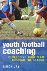 Youth Football Coaching: Developing Your Team Through the Season by Simon Jay (Paperback, 2009)