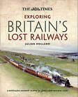 Exploring Britain's Lost Railways: A Nostalgic Journey Along 50 Long Lost Railway Lines by Julian Holland (Hardback, 2013)