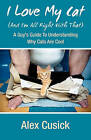 I Love My Cat (and I'm All Right with That): A Guy's Guide to Understanding Why Cats Are Cool by Alex Cusick (Paperback / softback, 2010)