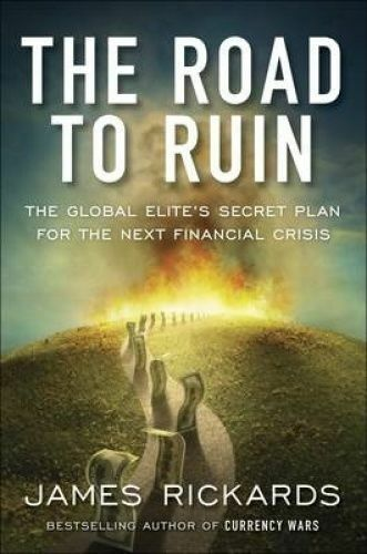 THE ROAD TO RUIN: ames Rickards: Global Elites Secret Plan, Next Finance Crisis