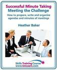 Successful Minute Taking and Writing - How to Prepare, Organize and Write Minutes of Meetings and Agendas - Learn to Take Notes and Write Minutes of Meetings - Your Role as the Minute Taker and How You: Improve Your Writing Skills - a Skills Training Course - Lots of Exercises and Free Downloadable Workbook by Heather Baker (Paperback, 2012)