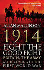 1914: Fight the Good Fight: Britain, the Army and the Coming of the First World War by Allan Mallinson (Paperback, 2014)