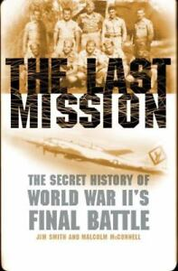 The Last Mission : The Secret Story of World War II's Final Battle by Malcolm...