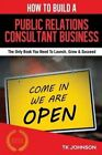 How to Build a Public Relations Consultant Business (Special Edition): The Only Book You Need to Launch, Grow & Succeed by T K Johnson (Paperback / softback, 2015)