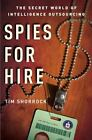 Spies for Hire : The Secret World of Intelligence Outsourcing by Tim Shorrock (2008, Hardcover)