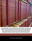 To Amend the Internal Revenue Code of 1986 to Provide Incentives for Domestic Oil and Natural Gas Exploration and Production, and for Other Purposes. by Bibliogov (Paperback / softback, 2010)
