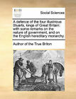 A Defence of the Four Illustrious Stuarts, Kings of Great Britain: With Some Remarks on the Nature of Government, and on the English Hereditary Monarchy. by Author of The True Briton (Paperback / softback, 2010)