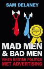 Mad Men & Bad Men: When British Politics Met Advertising by Sam Delaney (Paperback, 2016)