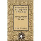 Wordsworth and the Composition of Knowledge: Refiguring Relationships among Minds, Worlds, and Words / Brad Sullivan. by Brad Sullivan (Hardback, 2000)