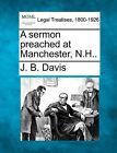A Sermon Preached at Manchester, N.H.. by J B Davis (Paperback / softback, 2010)