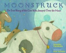 Moonstruck : The True Story of the Cow Who Jumped over the Moon by Gennifer...