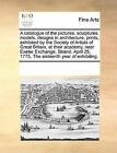 A Catalogue of the Pictures, Sculptures, Models, Designs in Architecture, Prints, Exhibited by the Society of Artists of Great Britain, at Their Academy, Near Exeter Exchange, Strand. April 25, 1775. the Sixteenth Year of Exhibiting. by Multiple Contributors (Paperback / softback, 2010)