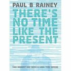 There's No Time Like the Present: This Moment Has Been a Long Time Coming by Paul B. Rainey (Hardback, 2015)