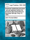 American Institutions and Laws: Annual Address Before the American Bar Association at Saratoga Springs, Aug. 21, 1884. by John Forrest Dillon (Paperback / softback, 2010)