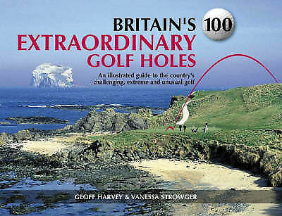 Britains 100 Extraordinary Golf Holes: An Illustrated Guide to the Countrys Chal