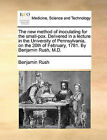 The New Method of Inoculating for the Small-Pox. Delivered in a Lecture in the University of Pennsylvania, on the 20th of February, 1781. by Benjamin Rush, M.D. by Benjamin Rush (Paperback / softback, 2010)