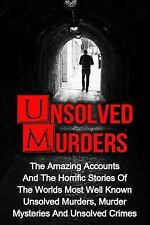 Unsolved Murders : The Amazing Accounts and Horrific Stories of the Worlds Mo...