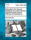 Information for George Middleton of London, Banker, Against Colonel James Cathcart of Carbiestoun by Anonymous (Paperback / softback, 2011)