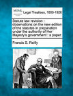 Statute Law Revision: Observations on the New Edition of the Statutes in Preparation Under the Authority of Her Majesty's Government: A Paper. by Francis S Reilly (Paperback / softback, 2010)
