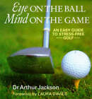 Eye on the Ball, Mind on the Game: Easy Guide to Stress-free Golf by Arthur Jackson (Hardback, 1997)