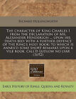 The Character of King Charles I from the Declaration of Mr. Alexander Henderson ... Upon His Death-Bed: With a Further Defence of the King's Holy Book: To Which Is Annex'd Some Short Remarks Upon a Vile Book, Call'd Ludlow No Lyar (1692) by Richard Hollingworth (Paperback / softback, 2011)