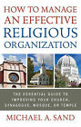 How to Manage an Effective Religious Organization: The Essential Guide to Improving Your Church, Synagogue, Mosque, or Temple by Michael A. Sand (Paperback, 2011)