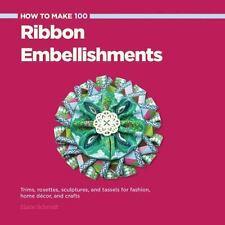 How to Make 100 Ribbon Embellishments: Trims, Rosettes, Sculptures, and Baubles