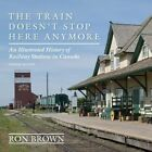 The Train Doesn't Stop Here Anymore: An Illustrated History of Railway Stations in Canada by Ron Brown (Paperback, 2014)