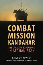 Combat Mission Kandahar : The Canadian Experience in Afghanistan by T. Robert...