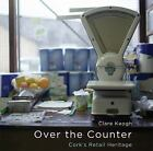 Over the Counter : Cork's Retail Heritage by Clare Keogh (2009, Hardcover)