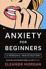 Anxiety for Beginners: A Personal Investigation by Eleanor Morgan (Paperback, 2017)