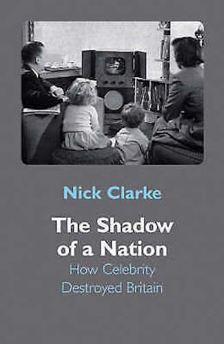 Nick Clarke ___ The Shadow Of A Nation: How Promi Zerstört Britain