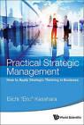 Practical Strategic Management: How to Apply Strategic Thinking in Business by Eiichi Eric Kasahara (Hardback, 2015)