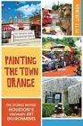 Painting the Town Orange:: The Stories Behind Houston's Visionary Art Environments by Pete Gershon (Paperback / softback, 2014)