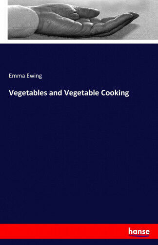 Vegetables and Vegetable Cooking by Ewing, Emma.