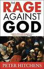 The Rage Against God by Peter Hitchens (Paperback, 2011)