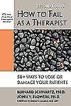 How to Fail as a Therapist : 50+ Ways to Lose or Damage Your Patients by John...