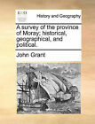 A Survey of the Province of Moray; Historical, Geographical, and Political. by John Grant (Paperback / softback, 2010)