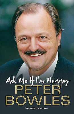 Ask Me If I'm Happy: An Actor's Life by Peter Bowles (Hardback, 2010)