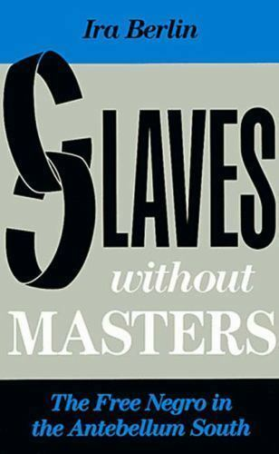 Slaves Without Masters The Free Negro in the Antebellum South by Ira Berlin 1992