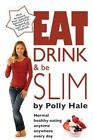 Eat Drink and be Slim: Normal Healthy Eating, Anytime, Anywhere, Every Day by Polly Hale (Paperback, 2013)