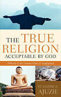The True Religion Acceptable by God by St Godbe E Ajuzie (Paperback / softback, 2006)